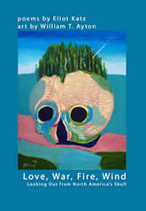 Love, War, Fire, Wind: Looking Out from North America's Skull by Eliot Katz & William T. Ayton